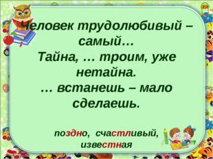 Человек трудолюбивый – самый… Тайна, … троим, уже нетайна. … встанешь – мало