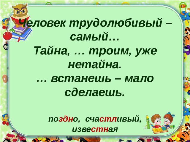 Человек трудолюбивый – самый… Тайна, … троим, уже нетайна. … встанешь – мало...