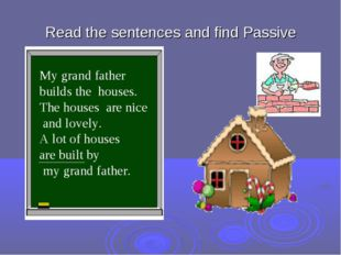 Read the sentences and find Passive . My grand father builds the houses. The