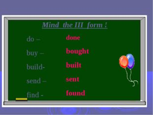 Mind the III form ! do – buy – build- send – find - done bought built sent fo