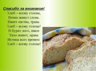 Спасибо за внимание! Хлеб – всему голова, Вечно живут слова. Вянет листва, т