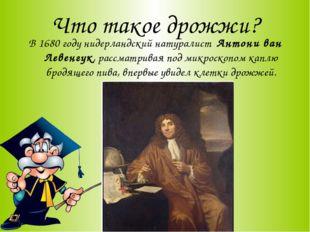 Что такое дрожжи? В 1680 году нидерландский натуралист Антони ван Левенгук, р