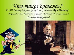 Что такое дрожжи? В 1857 великий французский микробиолог Луи Пастер доказал: