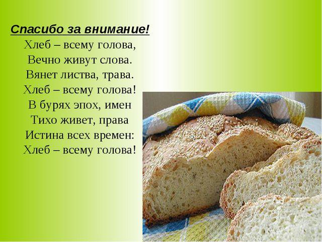 Спасибо за внимание! Хлеб – всему голова, Вечно живут слова. Вянет листва, т...