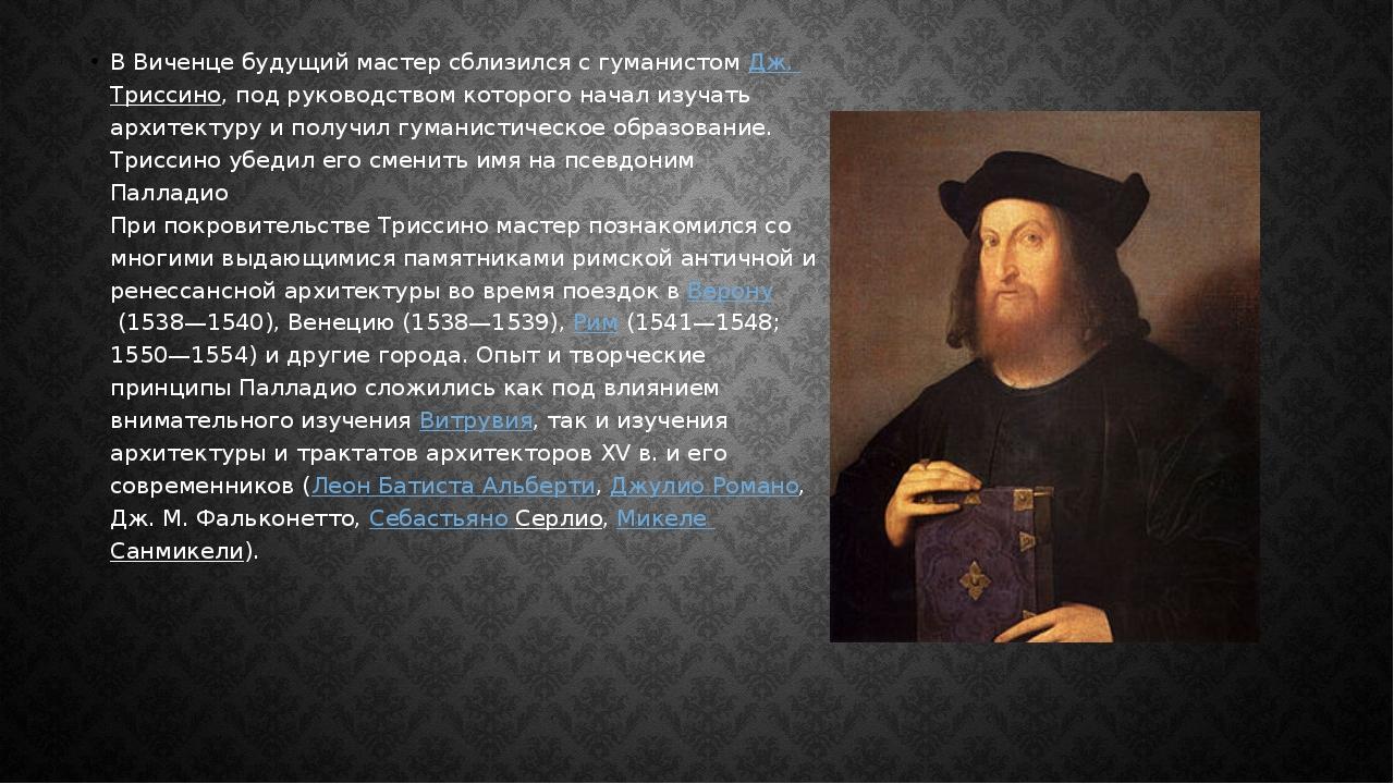 В Виченце будущий мастер сблизился с гуманистомДж. Триссино, под руководство...