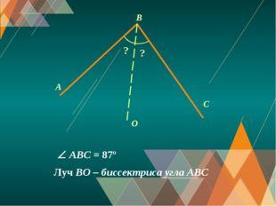 A C O B ? Луч BO – биссектриса угла АВС ?  ABС = 87º