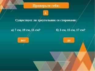 Существует ли треугольник со сторонами: 3. а) 7 см, 19 см, 11 см? б) 3 см, 15