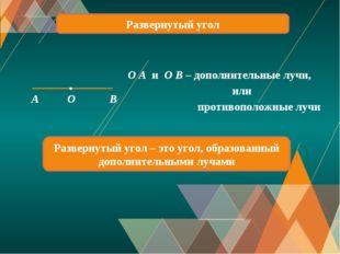 Развернутый угол A O B O A и O B – дополнительные лучи, или противоположные л