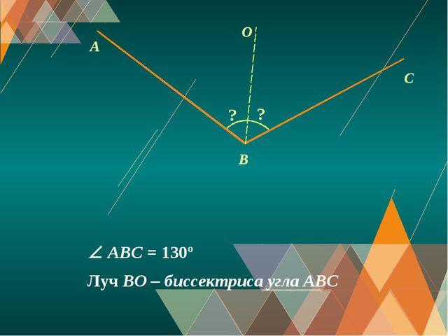 A C O B ? Луч BO – биссектриса угла АВС ?  ABС = 130º