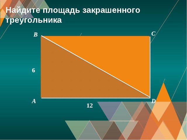 A B C D 6 12 Найдите площадь закрашенного треугольника