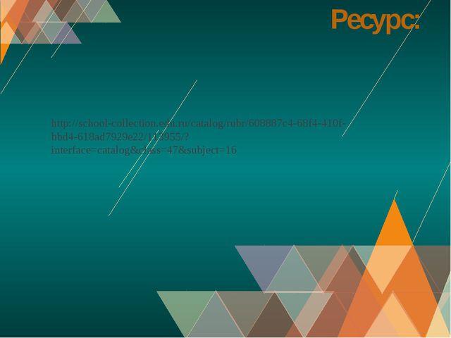 Ресурс: http://school-collection.edu.ru/catalog/rubr/608887c4-68f4-410f-bbd4-...
