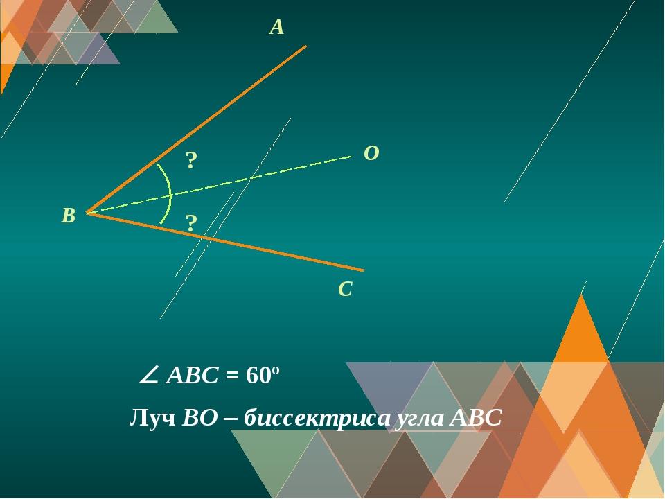 A C O B ? Луч BO – биссектриса угла АВС ?  ABС = 60º