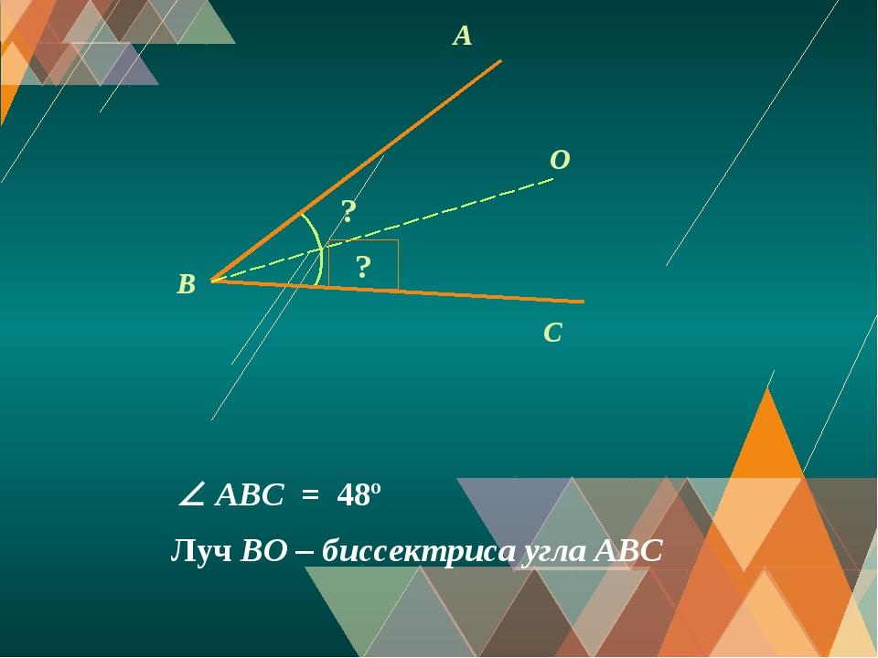 A C O B ? Луч BO – биссектриса угла АВС ?  ABС = 48º