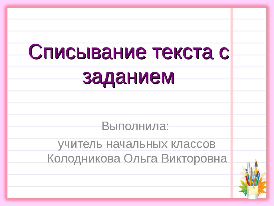 Списывание текста с заданием Выполнила: учитель начальных классов Колодникова...