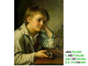 «МАЛЬЧИК С МЁРТВЫМ ЩЕГЛЁНКОМ» В.А.ТРОПИНИН