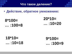 Что такое деление? Действие, обратное умножению: 8*100= … :100=8 20*10= … :10