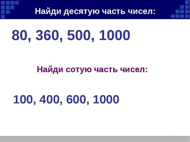 Найди десятую часть чисел: 80, 360, 500, 1000 Найди сотую часть чисел: 100, 4...