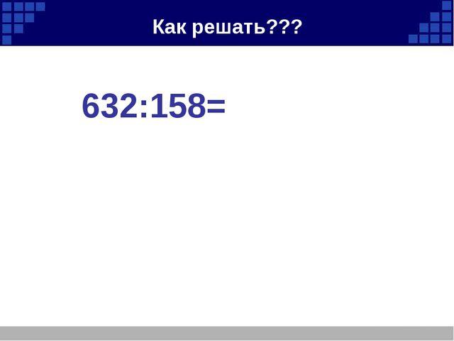 Как решать??? 632:158=