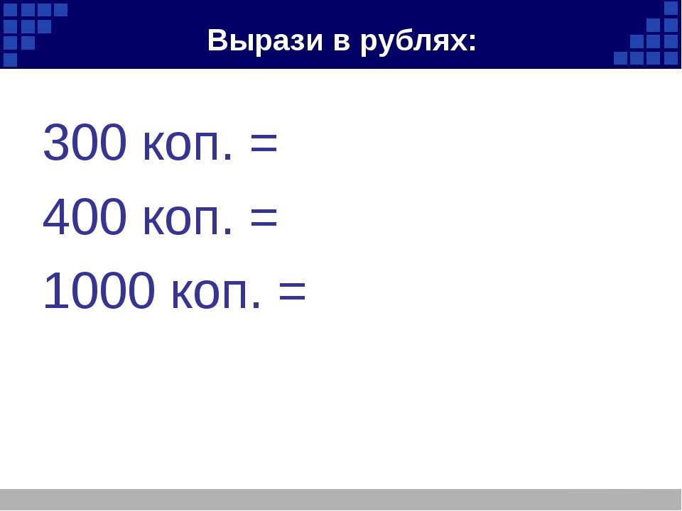 Вырази в рублях: 300 коп. = 400 коп. = 1000 коп. =