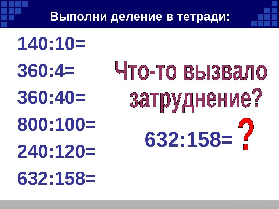 Выполни деление в тетради: 140:10= 360:4= 360:40= 800:100= 240:120= 632:158=...