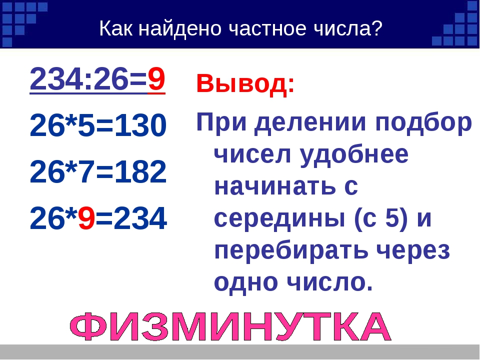 Как найдено частное числа? 234:26=9 26*5=130 26*7=182 26*9=234 Вывод: При дел...