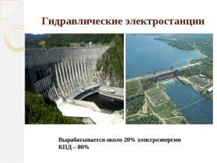 Гидравлические электростанции Вырабатывается около 20% электроэнергии КПД – 80%
