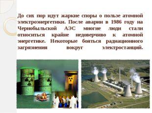 До сих пор идут жаркие споры о пользе атомной электроэнергетики. После аварии