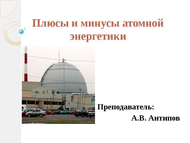 Плюсы и минусы атомной энергетики Преподаватель: А.В. Антипов