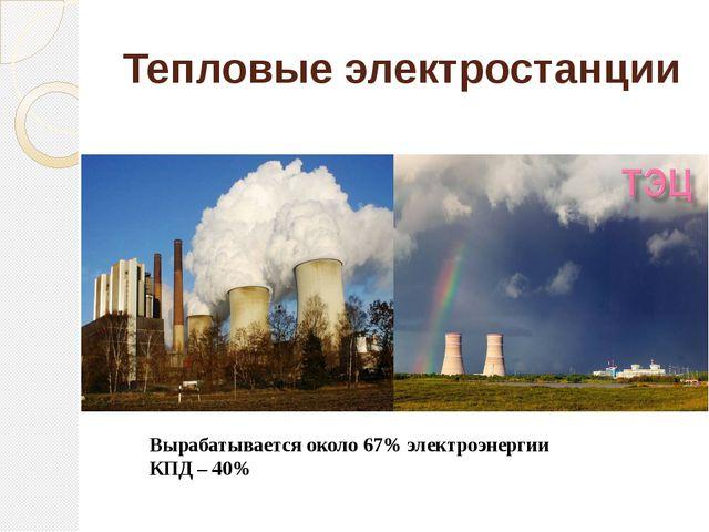 Тепловые электростанции Вырабатывается около 67% электроэнергии КПД – 40%