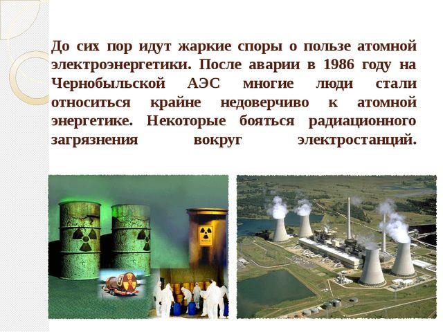 До сих пор идут жаркие споры о пользе атомной электроэнергетики. После аварии...