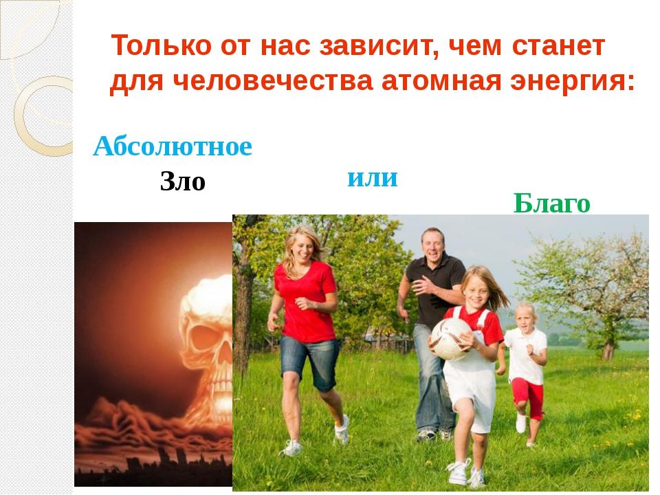 Только от нас зависит, чем станет для человечества атомная энергия: Абсолютно...