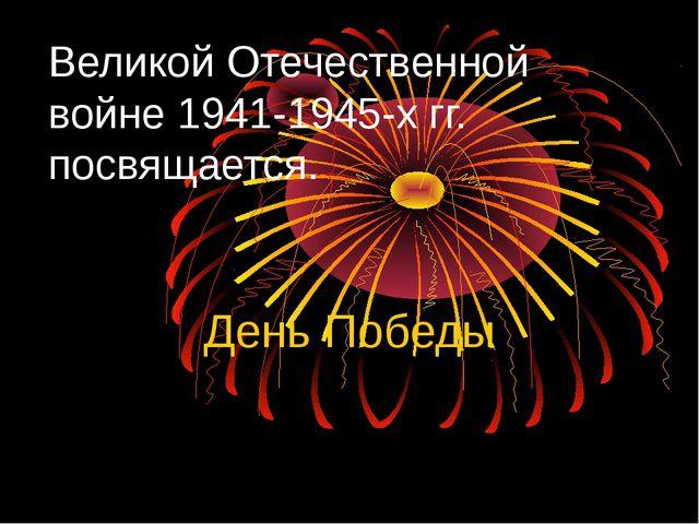 Великой Отечественной войне 1941-1945-х гг. посвящается. День Победы