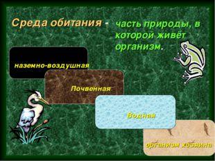 Среда обитания - часть природы, в которой живёт организм. наземно-воздушная П