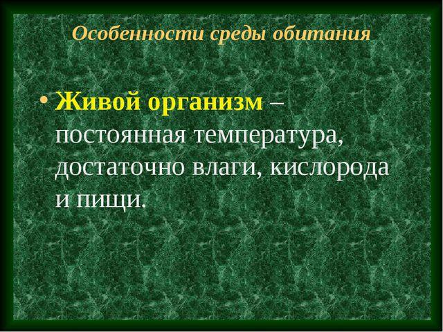 Особенности среды обитания Живой организм – постоянная температура, достаточн...