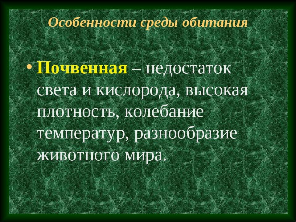 Особенности среды обитания Почвенная – недостаток света и кислорода, высокая...