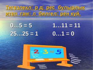 Тигезлекләр дөрес булырлык итеп гамәл билгеләрен куй. 0…5 = 5 1…11 = 11 25…25