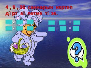 4 , 9 , 36 саннарын кертеп дүрт аңлатма төзе. х = : = х = : =