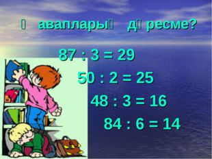 Җавапларың дөресме? 87 : 3 = 29 50 : 2 = 25 48 : 3 = 16 84 : 6 = 14