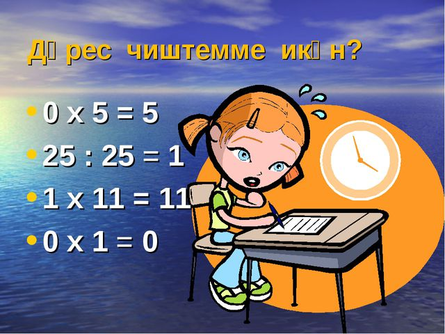 Дөрес чиштемме икән? 0 х 5 = 5 25 : 25 = 1 1 х 11 = 11 0 х 1 = 0