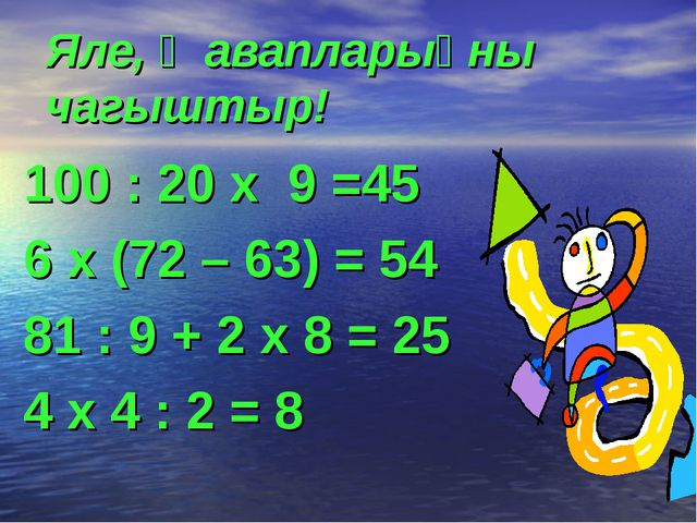 Яле, җавапларыңны чагыштыр! 100 : 20 х 9 =45 6 х (72 – 63) = 54 81 : 9 + 2 х...