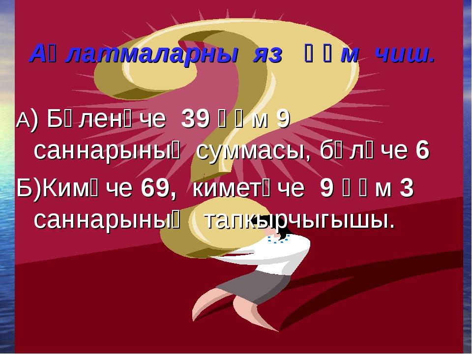 Аңлатмаларны яз һәм чиш. А) Бүленүче 39 һәм 9 саннарының суммасы, бүлүче 6 Б)...