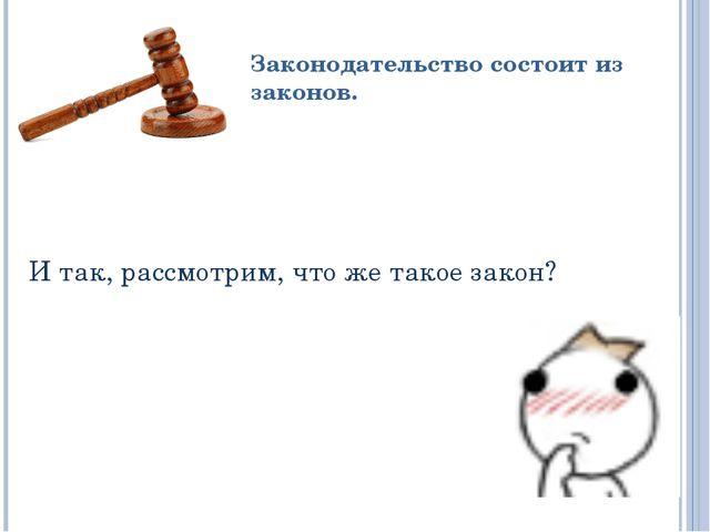 И так, рассмотрим, что же такое закон? Законодательство состоит из законов.