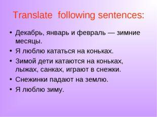 Translate following sentences: Декабрь, январь и февраль — зимние месяцы. Я л
