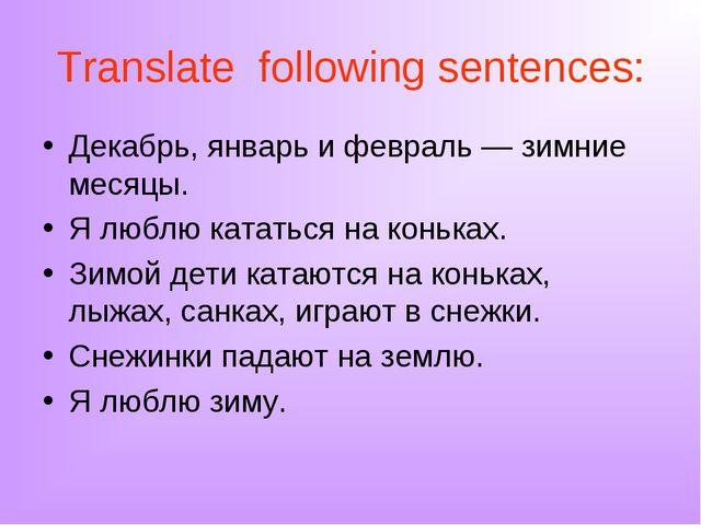 Translate following sentences: Декабрь, январь и февраль — зимние месяцы. Я л...