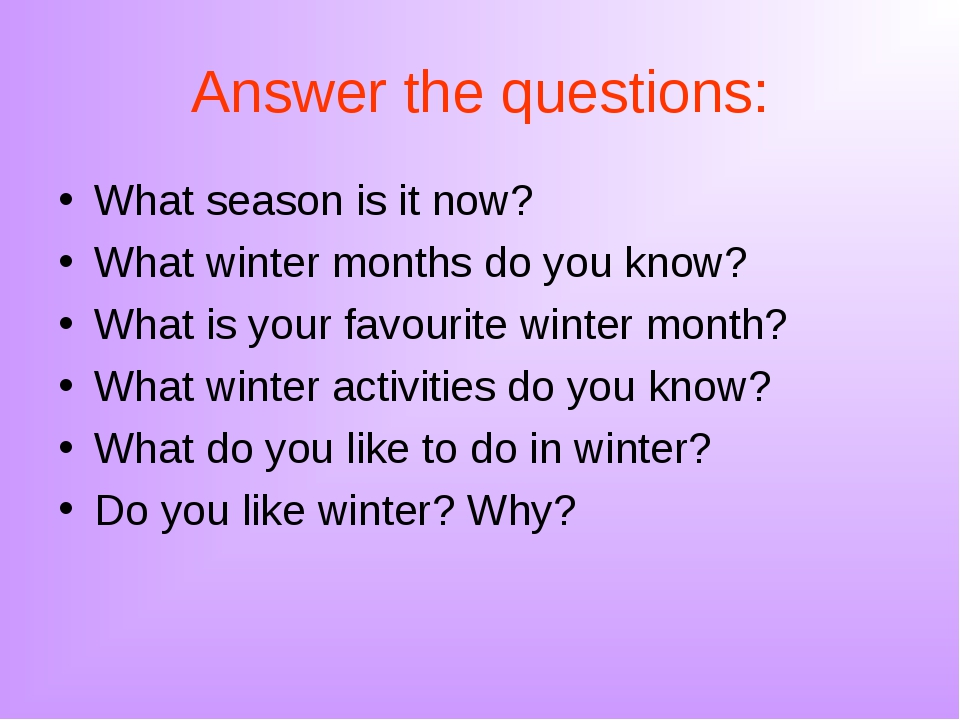 Answer the questions: What season is it now? What winter months do you know?...