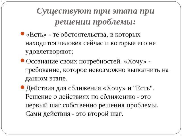 Существуют три этапа при решении проблемы: «Есть» - те обстоятельства, в кото...