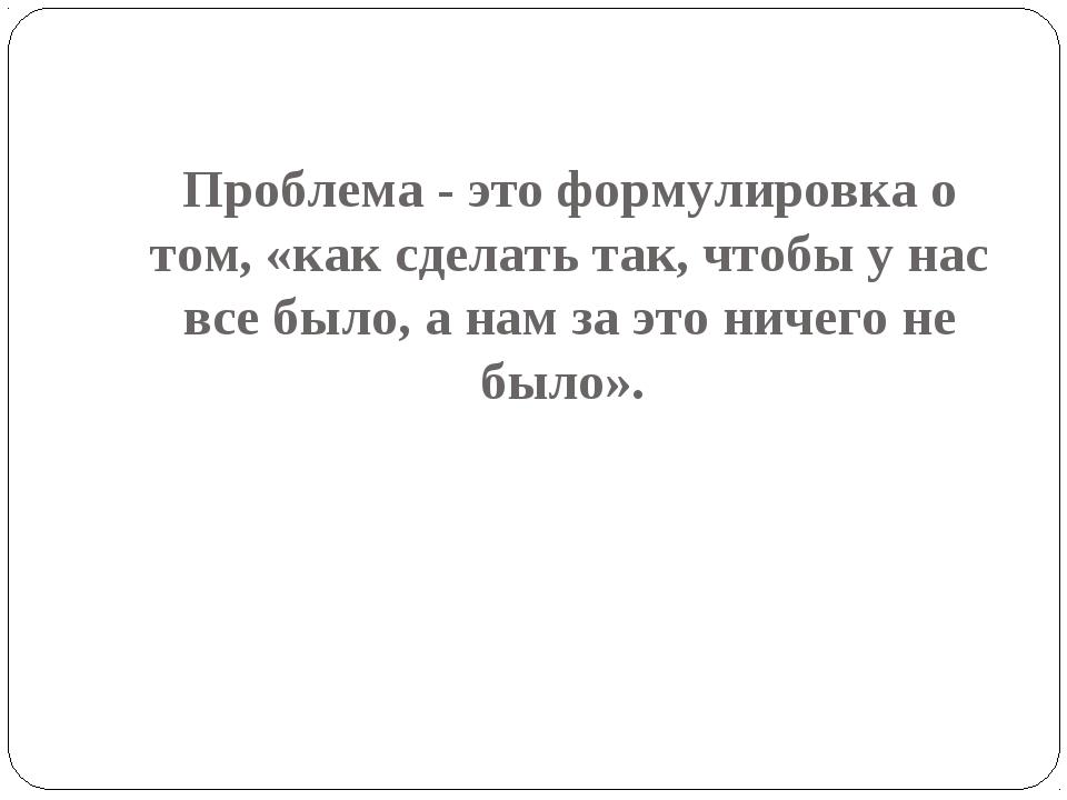 Проблема - это формулировка о том, «как сделать так, чтобы у нас все было, а...