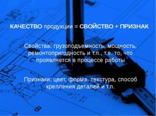 КАЧЕСТВО продукции = СВОЙСТВО + ПРИЗНАК Свойства: грузоподъемность, мощность,