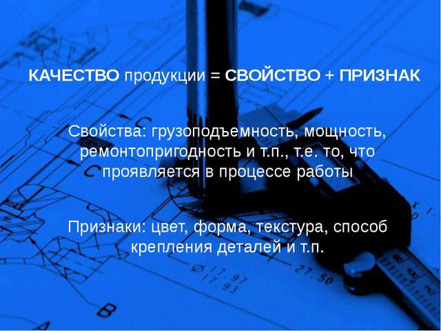 КАЧЕСТВО продукции = СВОЙСТВО + ПРИЗНАК Свойства: грузоподъемность, мощность,...