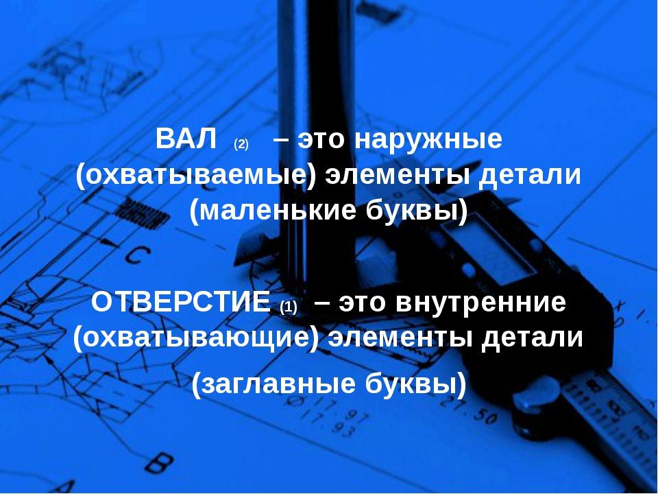 ВАЛ (2) – это наружные (охватываемые) элементы детали (маленькие буквы) ОТВЕР...